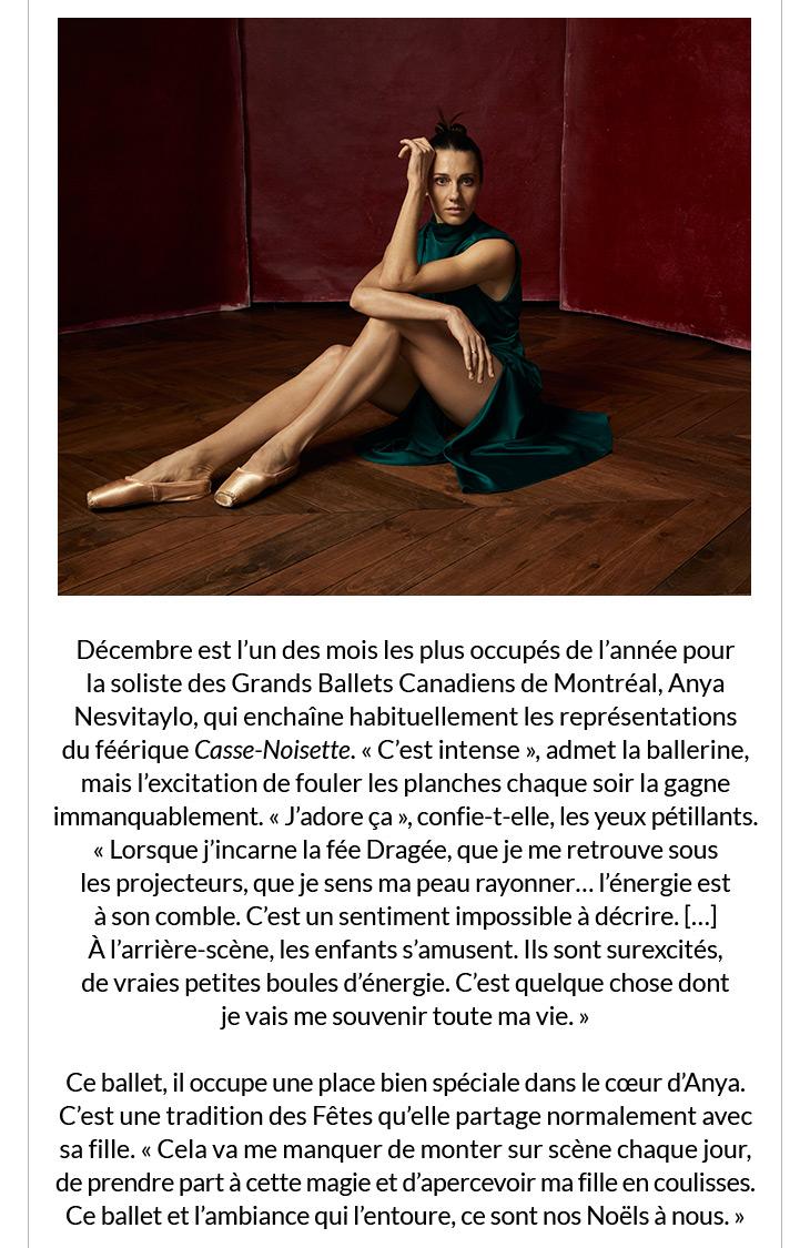 Décembre est l'un des mois les plus occupés de l'année pour la soliste des Grands Ballets Canadiens de Montréal, Anya Nesvitaylo, qui enchaîne habituellement les représentations du féérique Casse-Noisette. « C'est intense », admet la ballerine, mais l'excitation de fouler les planches chaque soir la gagne immanquablement. « J'adore ça », confie-t-elle, les yeux pétillants. « Lorsque j'incarne la fée Dragée, que je me retrouve sous les projecteurs, que je sens ma peau rayonner… l'énergie est à son comble. C'est un sentiment impossible à décrire. […] À l'arrière-scène, les enfants s'amusent. Ils sont surexcités, de vraies petites boules d'énergie. C'est quelque chose dont je vais me souvenir toute ma vie. »   Ce ballet, il occupe une place bien spéciale dans le cœur d'Anya. C'est une tradition des Fêtes qu'elle partage normalement avec sa fille. « Cela va me manquer de monter sur scène chaque jour, de prendre part à cette magie et d'apercevoir ma fille en coulisses. Ce ballet et l'ambiance qui l'entoure, ce sont nos Noëls à nous. »