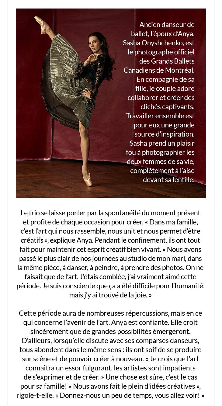 Ancien danseur de ballet, l'époux d'Anya, Sasha Onyshchenko, est le photographe officiel des Grands Ballets Canadiens de Montréal. En compagnie de sa fille, le couple adore collaborer et créer des clichés captivants. Travailler ensemble est pour eux une grande source d'inspiration. Sasha prend un plaisir fou à photographier les deux femmes de sa vie, complètement à l'aise devant sa lentille. Le trio se laisse porter par la spontanéité du moment présent et profite de chaque occasion pour créer. « Dans ma famille, c'est l'art qui nous rassemble, nous unit et nous permet d'être créatifs », explique Anya. Pendant le confinement, ils ont tout fait pour maintenir cet esprit créatif bien vivant. « Nous avons passé le plus clair de nos journées au studio de mon mari, dans la même pièce, à danser, à peindre, à prendre des photos. On ne faisait que de l'art. J'étais comblée, j'ai vraiment aimé cette période. Je suis consciente que ça a été difficile pour l'humanité, mais j'y ai trouvé de la joie. »